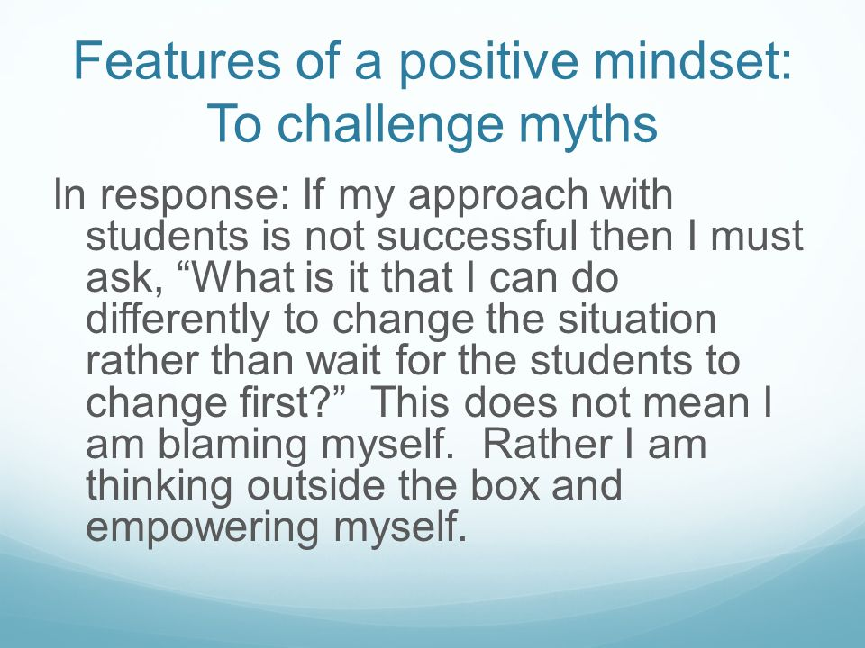 Features of a positive mindset: To challenge myths Myth: I think I take too much responsibility for attempting to motivate students. I keep doing the