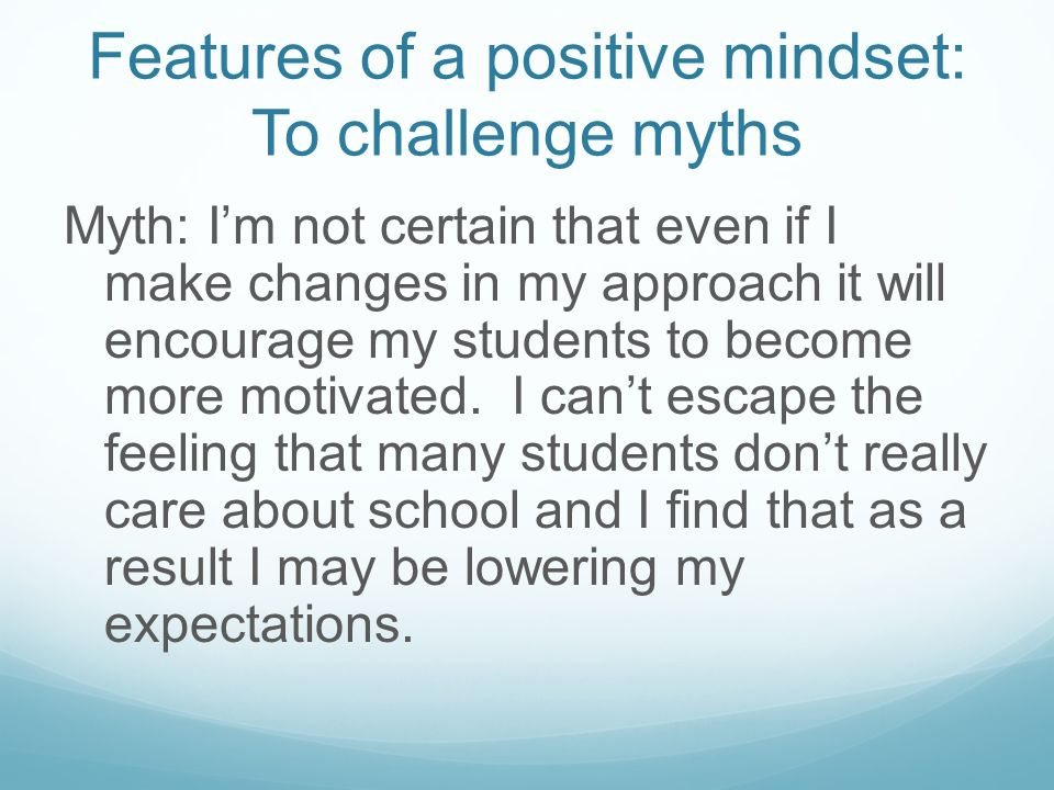 Features of a positive mindset: To challenge myths In response: If my approach with students is not successful then I must ask, What is it that I can