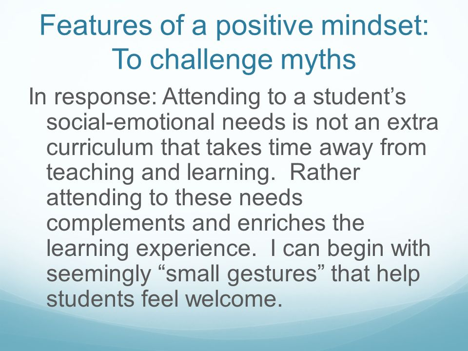 Features of a positive mindset: To challenge myths Myth: With all of the demands I have, including learning and teaching the common core standards and