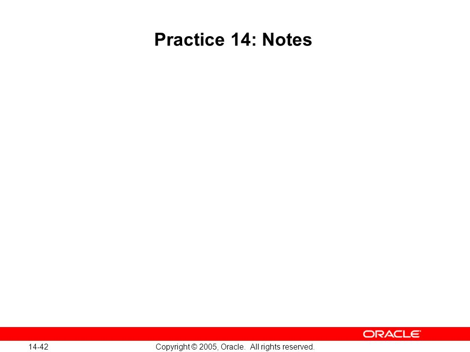 14-42 Copyright © 2005, Oracle. All rights reserved. Practice 14: Notes