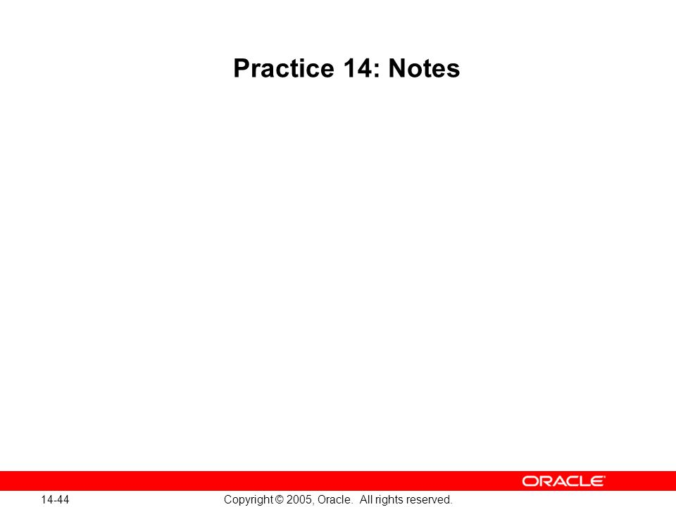 14-44 Copyright © 2005, Oracle. All rights reserved. Practice 14: Notes