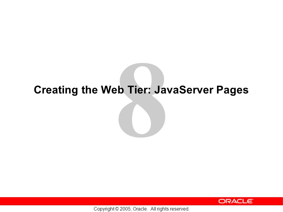 8 Copyright © 2005, Oracle. All rights reserved. Creating the Web Tier: JavaServer Pages
