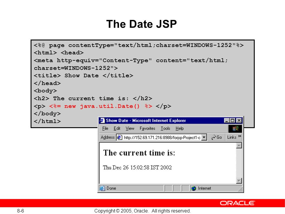 8-6 Copyright © 2005, Oracle. All rights reserved. The Date JSP Show Date The current time is: