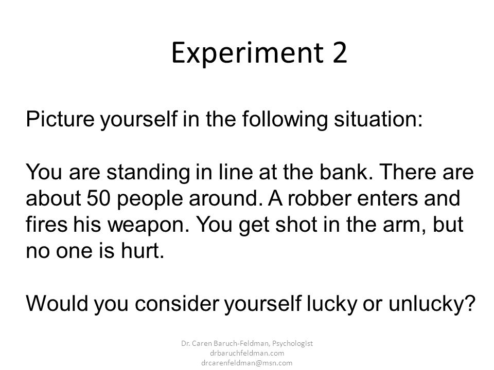 Experiment 2 Picture yourself in the following situation: You are standing in line at the bank. There are about 50 people around. A robber enters and