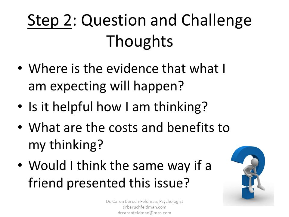 Step 2: Question and Challenge Thoughts Where is the evidence that what I am expecting will happen? Is it helpful how I am thinking? What are the cost