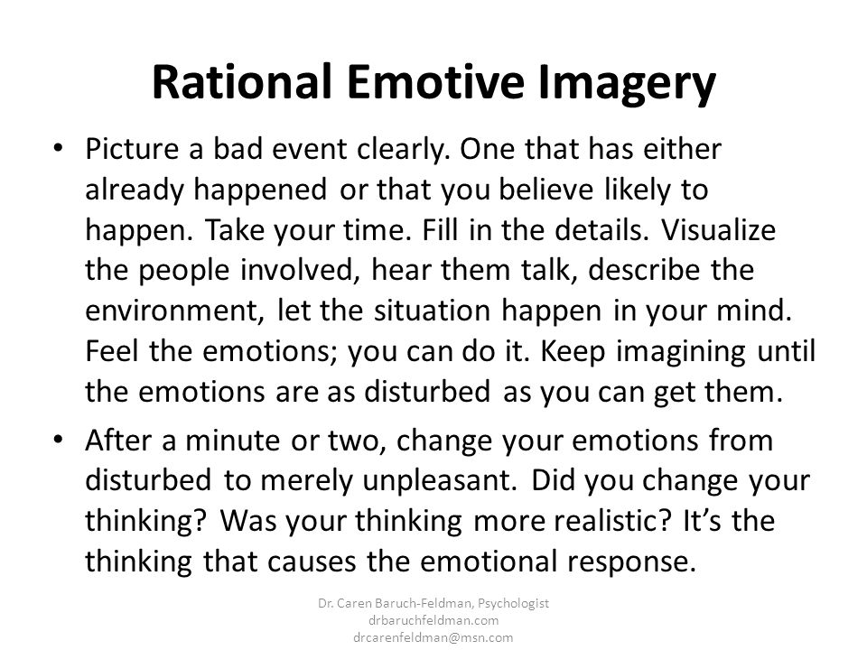 Rational Emotive Imagery Picture a bad event clearly. One that has either already happened or that you believe likely to happen. Take your time. Fill