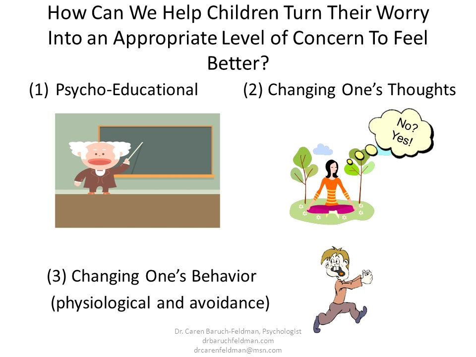 How Can We Help Children Turn Their Worry Into an Appropriate Level of Concern To Feel Better? (1)Psycho-Educational (3) Changing Ones Behavior (physi