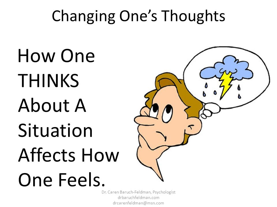 Changing Ones Thoughts How One THINKS About A Situation Affects How One Feels. Dr. Caren Baruch-Feldman, Psychologist drbaruchfeldman.com drcarenfeldm