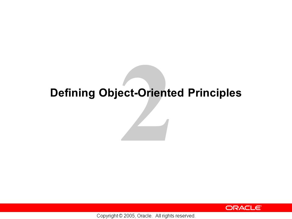 2 Copyright © 2005, Oracle. All rights reserved. Defining Object-Oriented Principles