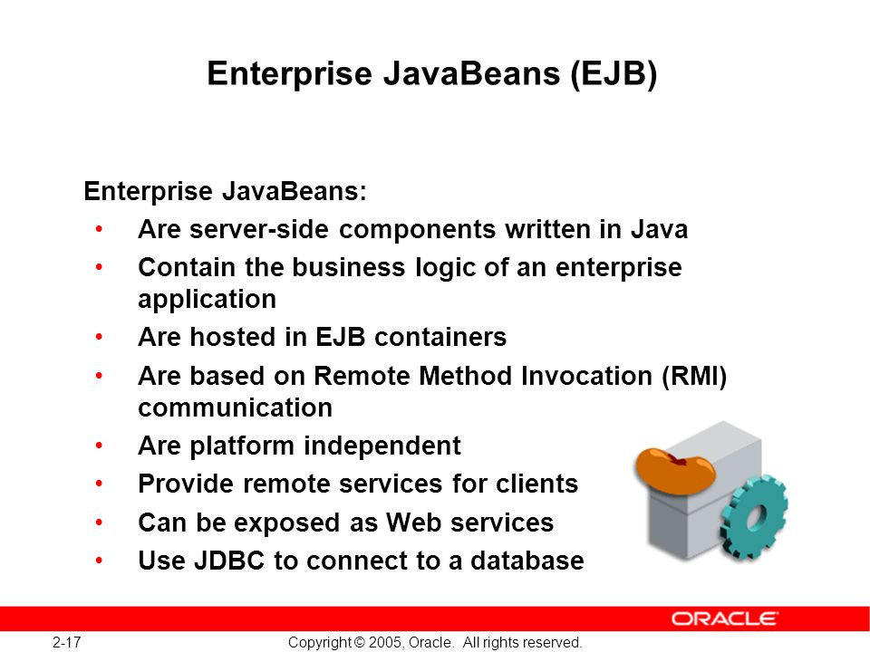 2-17 Copyright © 2005, Oracle. All rights reserved. Enterprise JavaBeans (EJB) Enterprise JavaBeans: Are server-side components written in Java Contai