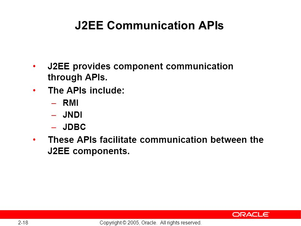 2-18 Copyright © 2005, Oracle. All rights reserved. J2EE Communication APIs J2EE provides component communication through APIs. The APIs include: –RMI