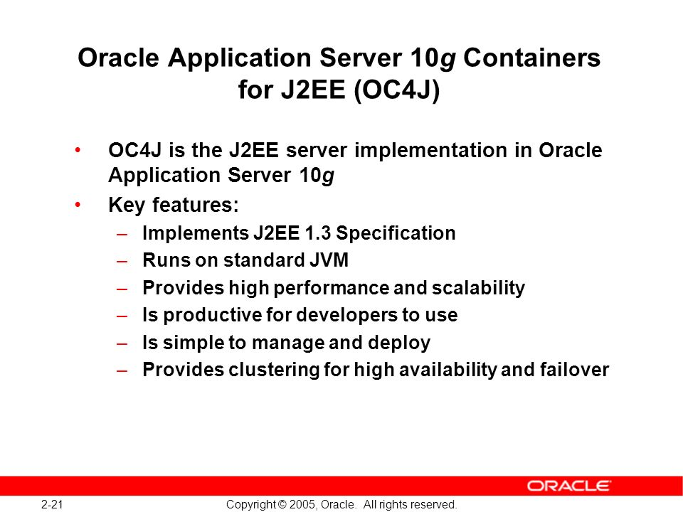 2-21 Copyright © 2005, Oracle. All rights reserved. Oracle Application Server 10g Containers for J2EE (OC4J) OC4J is the J2EE server implementation in