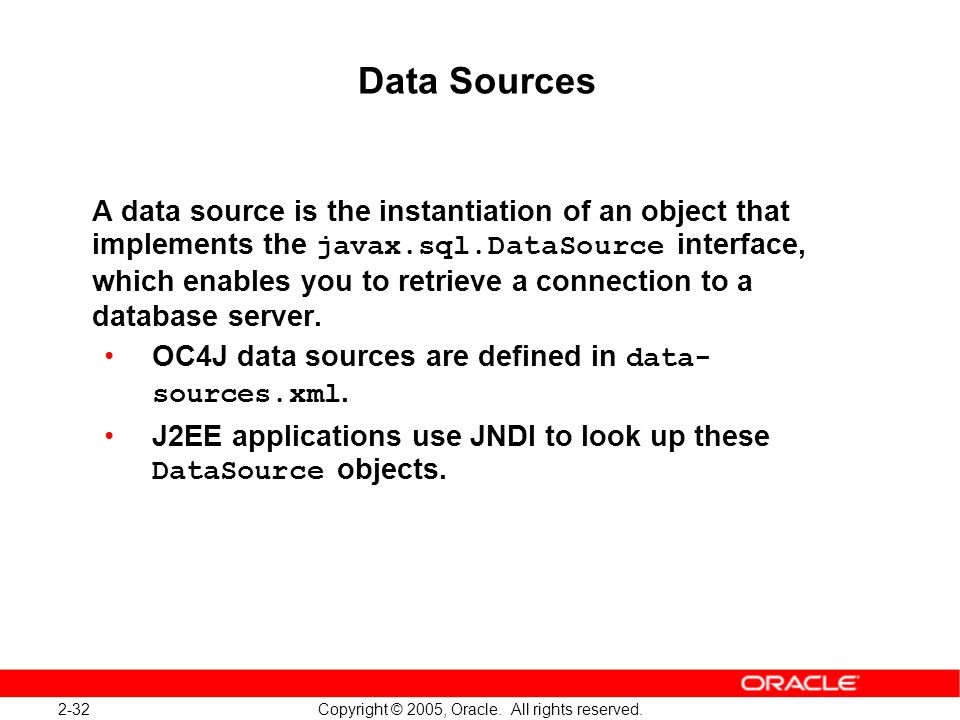 2-32 Copyright © 2005, Oracle. All rights reserved. Data Sources A data source is the instantiation of an object that implements the javax.sql.DataSou