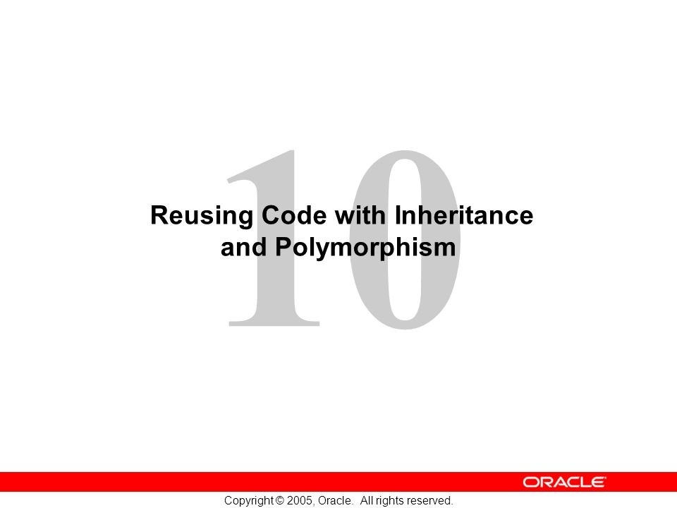 10 Copyright © 2005, Oracle. All rights reserved. Reusing Code with Inheritance and Polymorphism