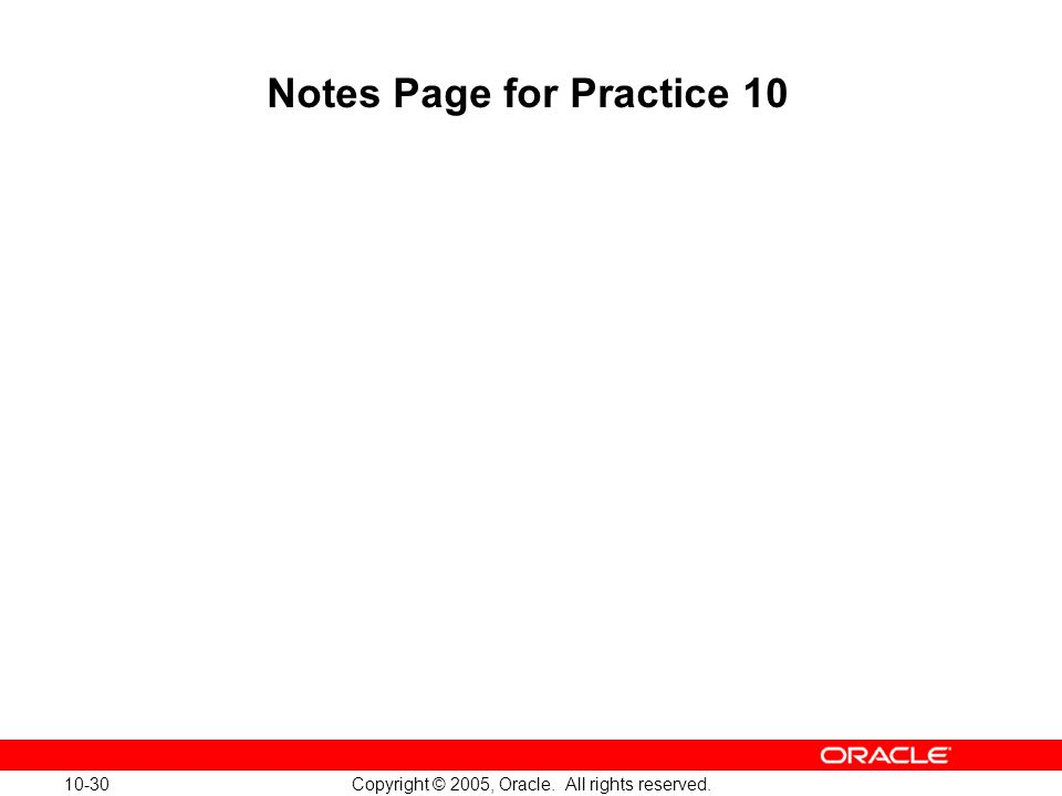 10-30 Copyright © 2005, Oracle. All rights reserved. Notes Page for Practice 10