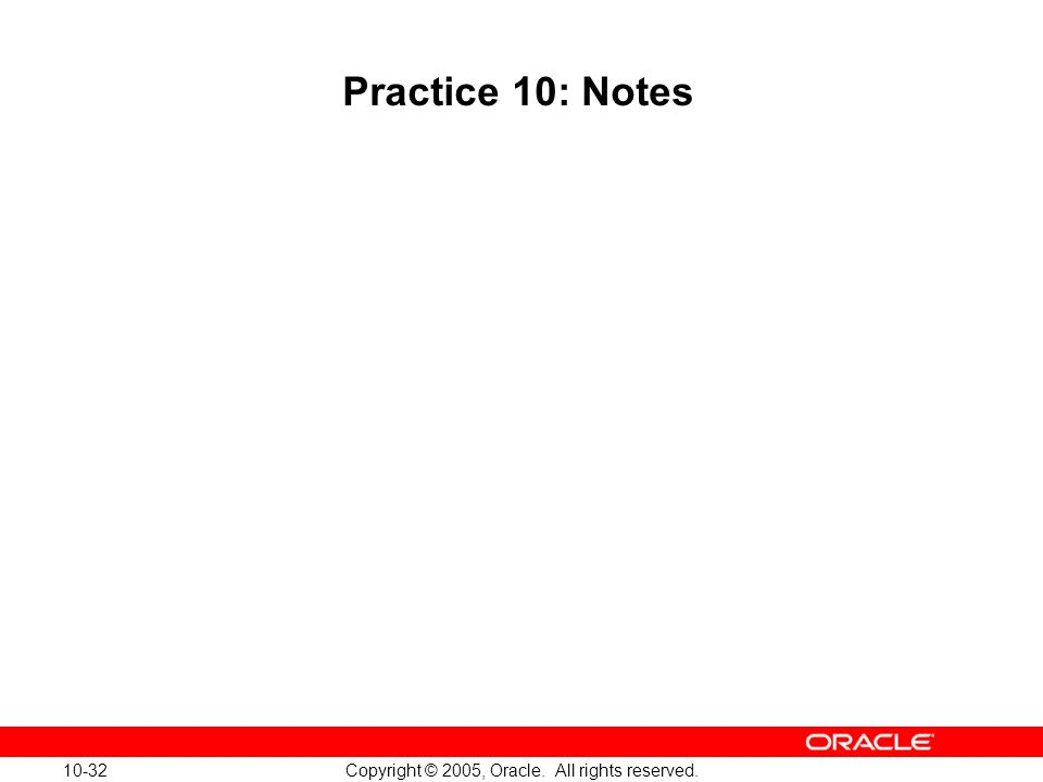 10-32 Copyright © 2005, Oracle. All rights reserved. Practice 10: Notes
