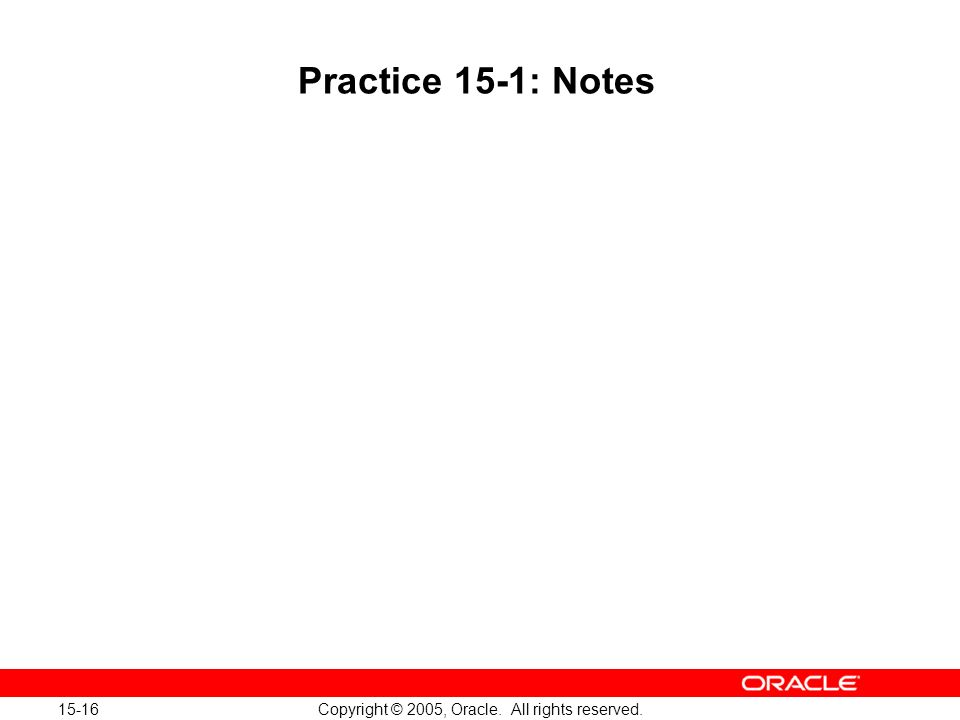 15-16 Copyright © 2005, Oracle. All rights reserved. Practice 15-1: Notes