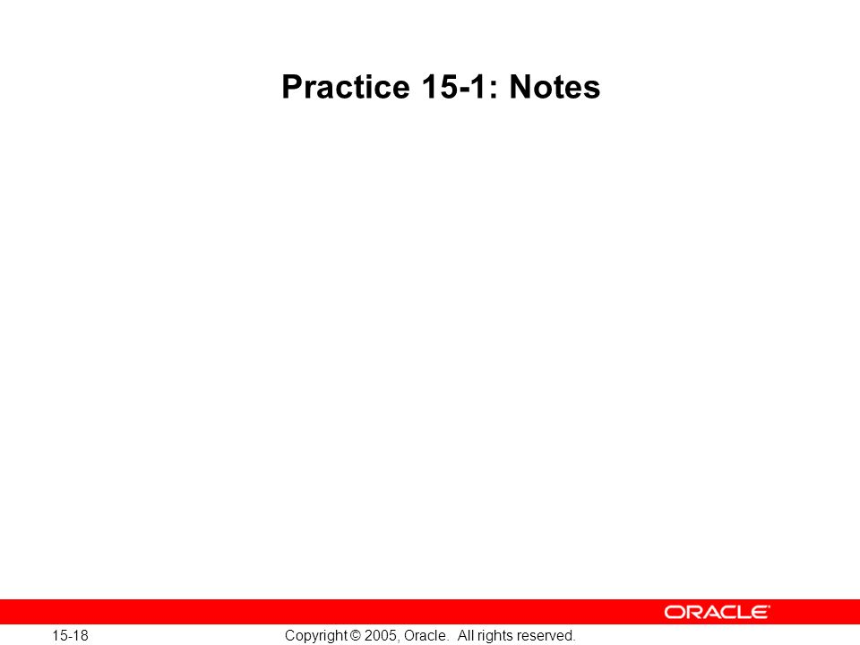 15-18 Copyright © 2005, Oracle. All rights reserved. Practice 15-1: Notes