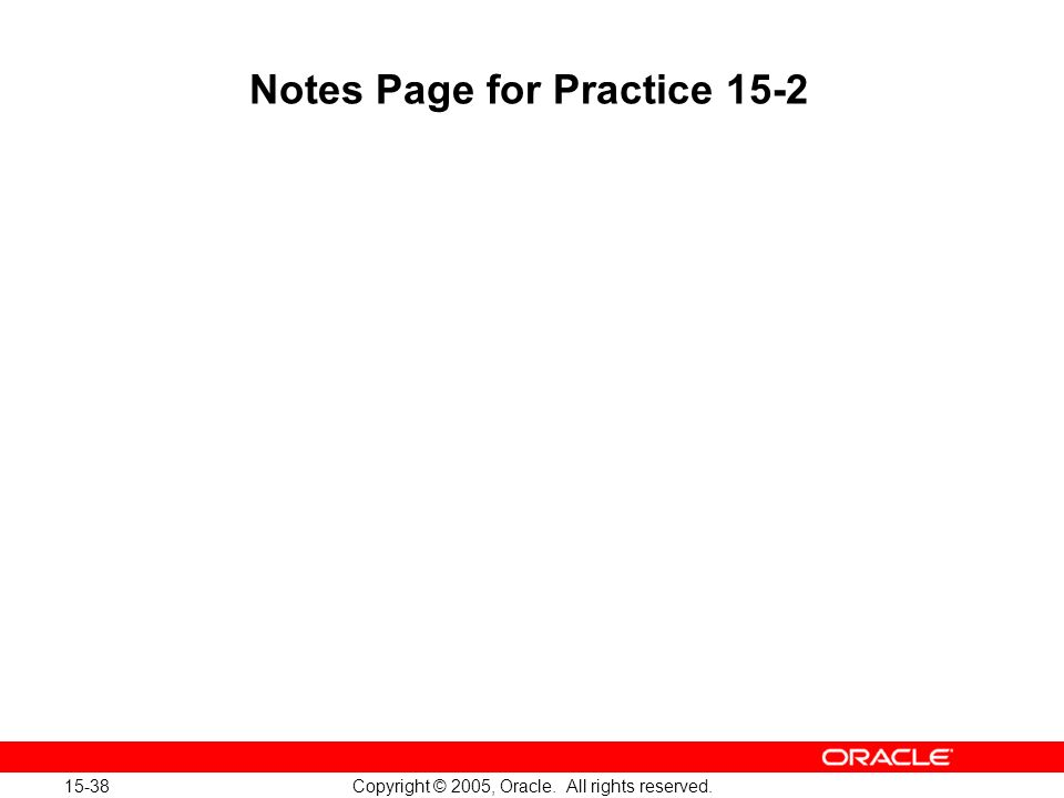 15-38 Copyright © 2005, Oracle. All rights reserved. Notes Page for Practice 15-2
