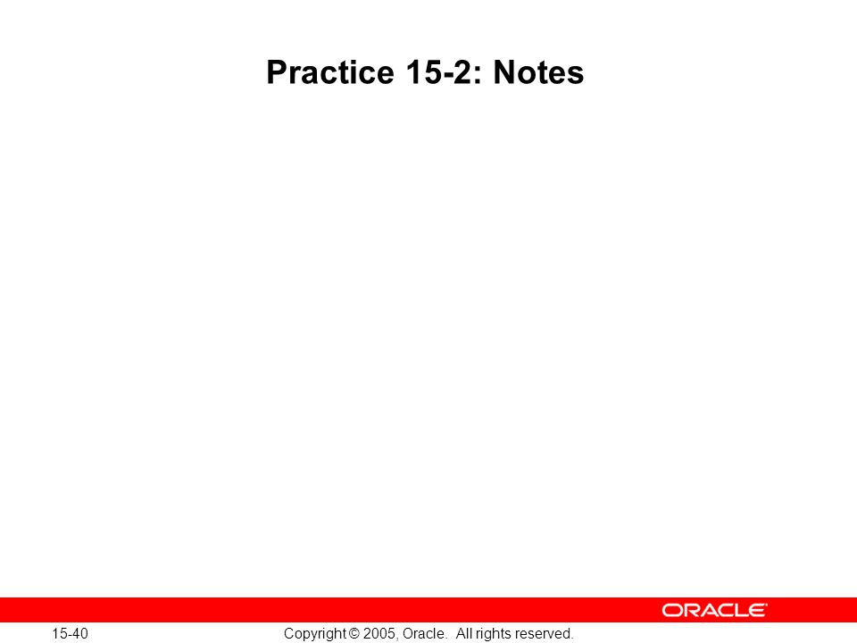 15-40 Copyright © 2005, Oracle. All rights reserved. Practice 15-2: Notes