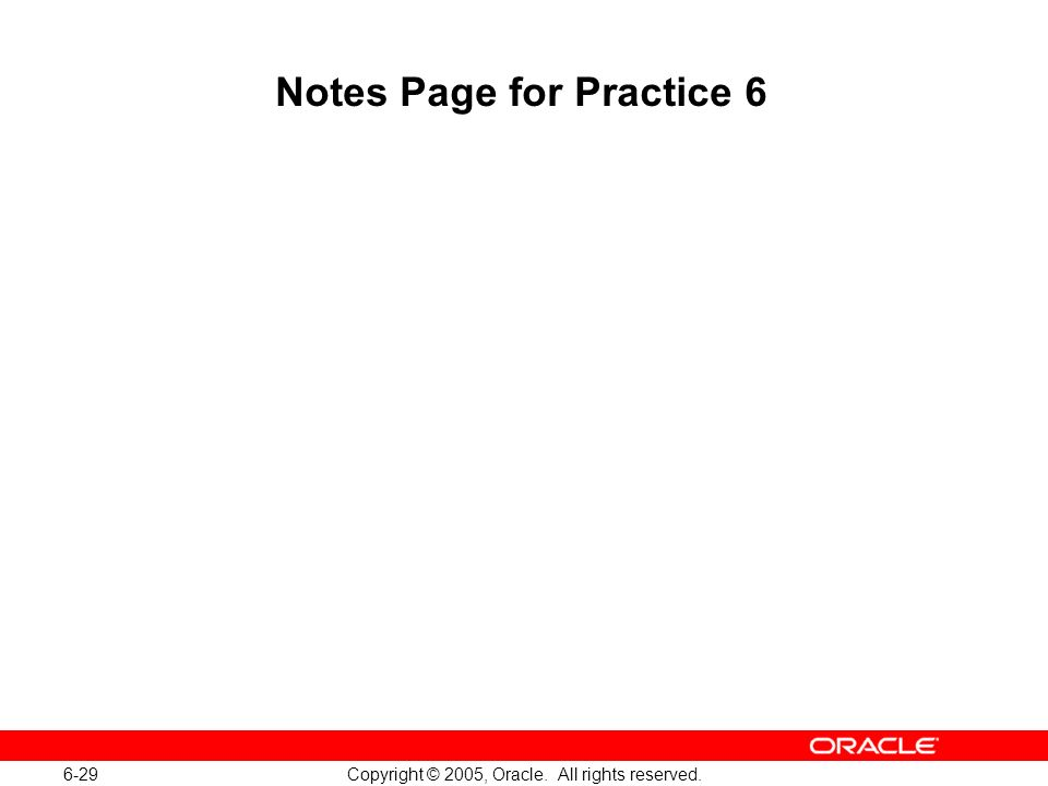 6-29 Copyright © 2005, Oracle. All rights reserved. Notes Page for Practice 6