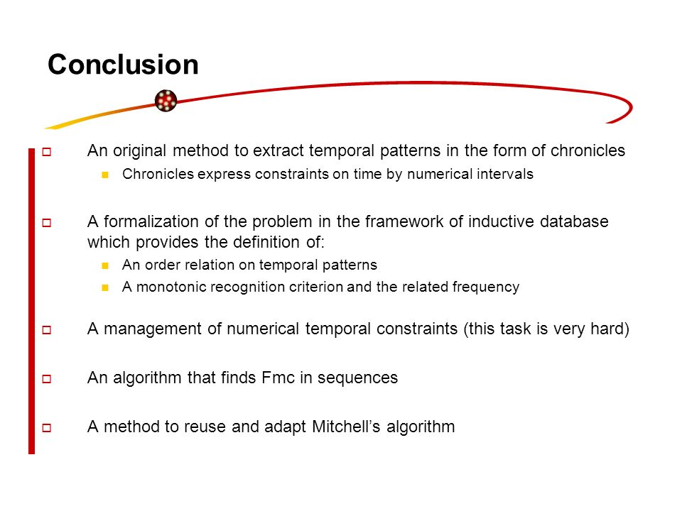 Conclusion An original method to extract temporal patterns in the form of chronicles Chronicles express constraints on time by numerical intervals A f