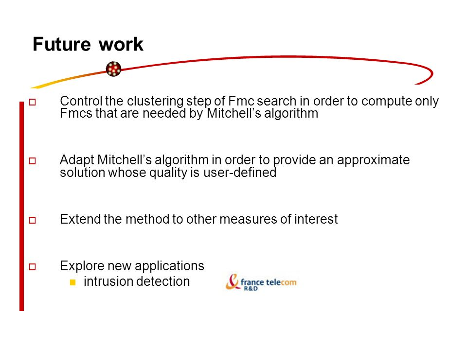 Future work Control the clustering step of Fmc search in order to compute only Fmcs that are needed by Mitchells algorithm Adapt Mitchells algorithm i