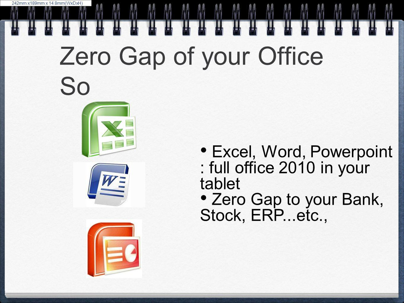 Zero Gap of your Office So Excel, Word, Powerpoint : full office 2010 in your tablet Zero Gap to your Bank, Stock, ERP...etc., 242mm x189mm x 14.8mm(W