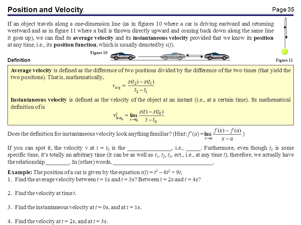 Page 35 Position and Velocity If an object travels along a one-dimension line (as in figures 10 where a car is driving eastward and returning westward and as in figure 11 where a ball is thrown directly upward and coming back down along the same line it goes up), we can find its average velocity and its instantaneous velocity provided that we know its position at any time, i.e., its position function, which is usually denoted by s(t).