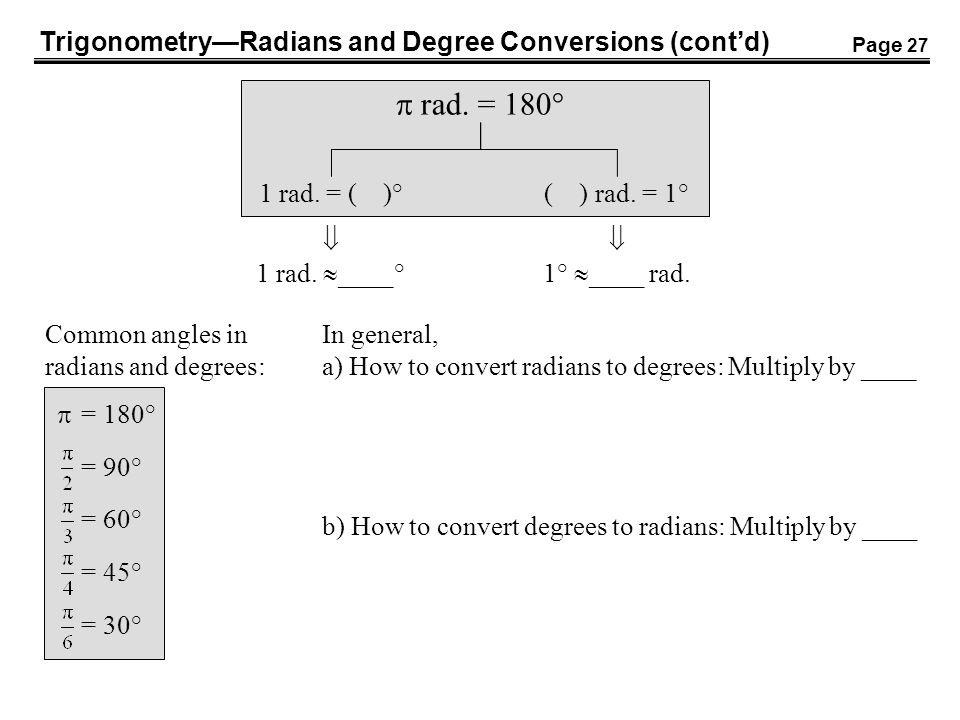 TrigonometryRadians and Degree Conversions (contd) rad. = 180° 1 rad. = ( )° 1 rad. ____° ( ) rad. = 1° 1° ____ rad. Common angles in radians and degr