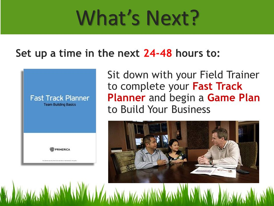 25 Whats Next? Sit down with your Field Trainer to complete your Fast Track Planner and begin a Game Plan to Build Your Business Set up a time in the