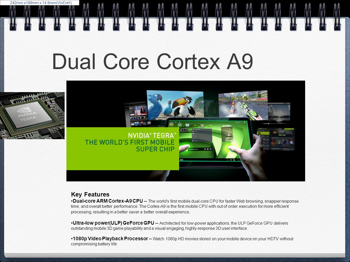 Dual Core Cortex A9 242mm x189mm x 14.8mm(WxDxH) Key Features Dual-core ARM Cortex-A9 CPU -- The world's first mobile dual-core CPU for faster Web bro