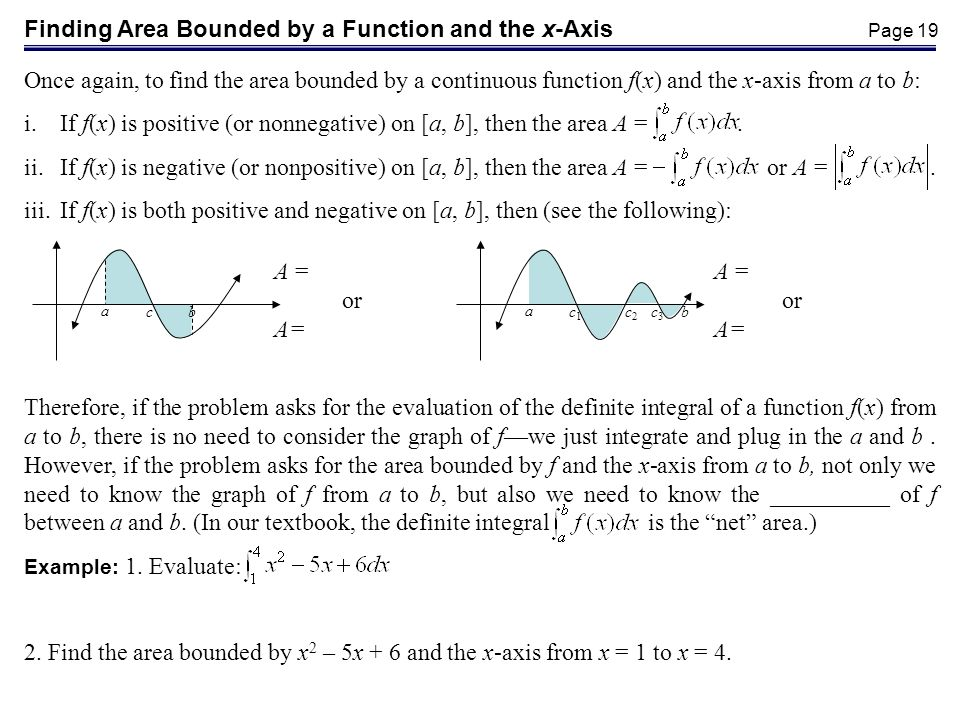 Page 19 Finding Area Bounded by a Function and the x-Axis Once again, to find the area bounded by a continuous function f(x) and the x-axis from a to b: i.If f(x) is positive (or nonnegative) on [a, b], then the area A =.