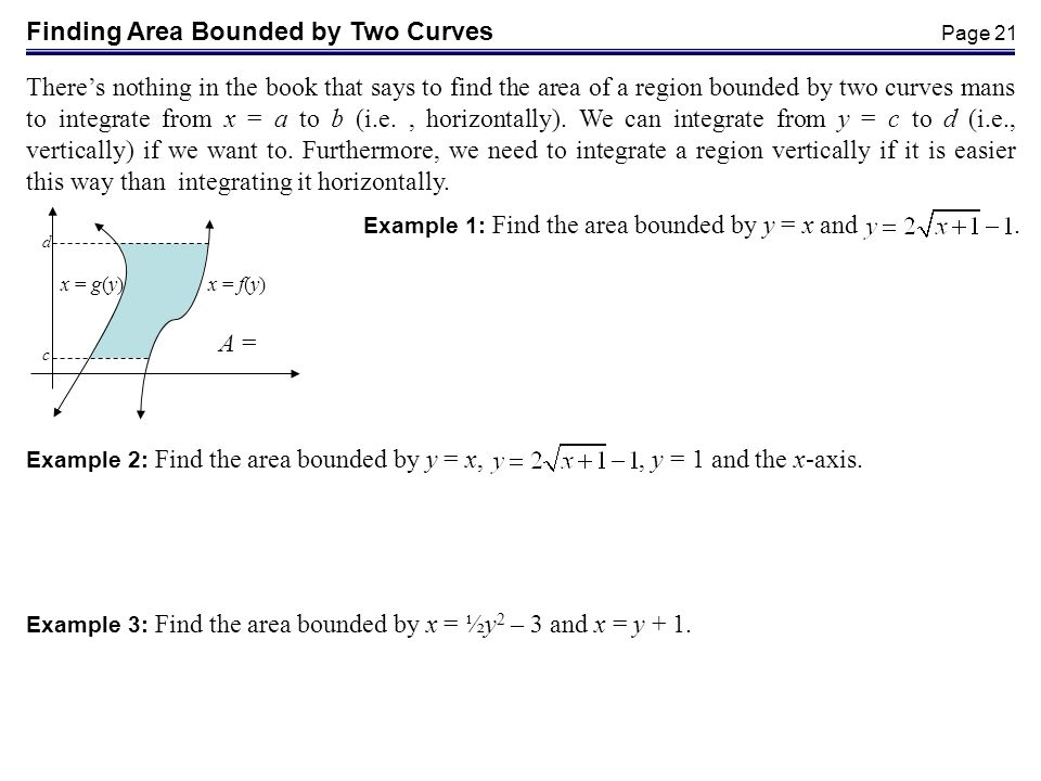 Page 21 Finding Area Bounded by Two Curves Theres nothing in the book that says to find the area of a region bounded by two curves mans to integrate from x = a to b (i.e., horizontally).
