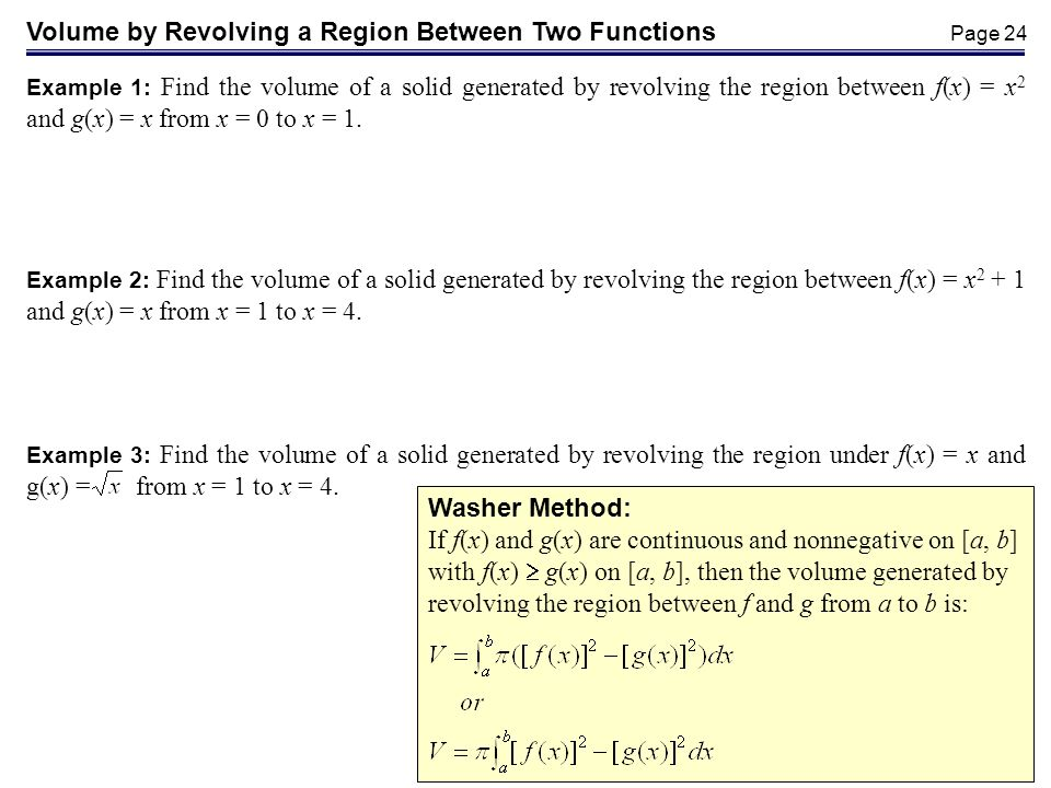 Page 24 Washer Method: If f(x) and g(x) are continuous and nonnegative on [a, b] with f(x) g(x) on [a, b], then the volume generated by revolving the region between f and g from a to b is: Volume by Revolving a Region Between Two Functions Example 1: Find the volume of a solid generated by revolving the region between f(x) = x 2 and g(x) = x from x = 0 to x = 1.