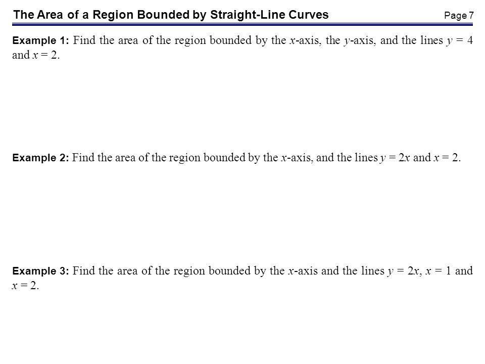 Page 7 The Area of a Region Bounded by Straight-Line Curves Example 1: Find the area of the region bounded by the x-axis, the y-axis, and the lines y = 4 and x = 2.