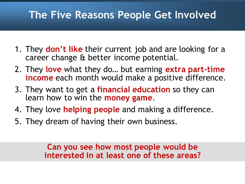 The Five Reasons People Get Involved 1.They dont like their current job and are looking for a career change & better income potential. 2.They love wha