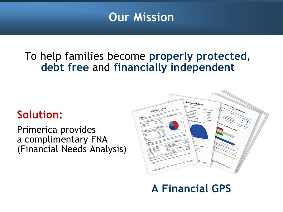 Our Mission To help families become properly protected, debt free and financially independent Solution: Primerica provides a complimentary FNA (Financ