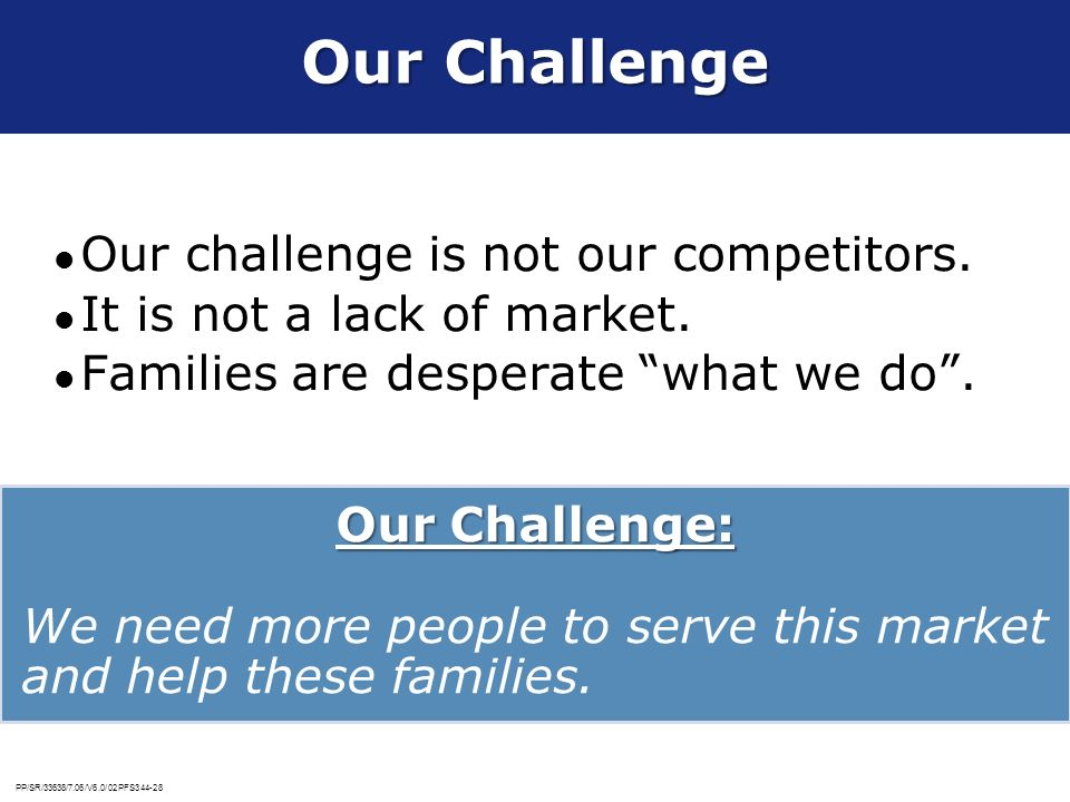 PP/SR/33638/7.06/V6.0/02PFS344-28 Our Challenge Our challenge is not our competitors. It is not a lack of market. Families are desperate what we do. O