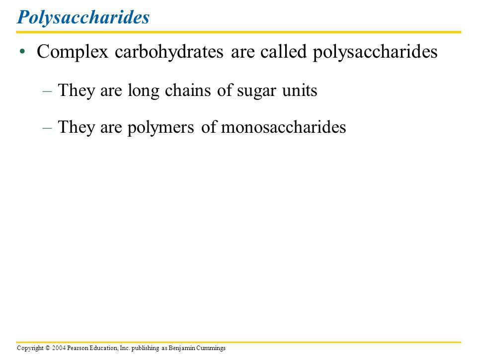 Copyright © 2004 Pearson Education, Inc. publishing as Benjamin Cummings Complex carbohydrates are called polysaccharides Polysaccharides –They are lo