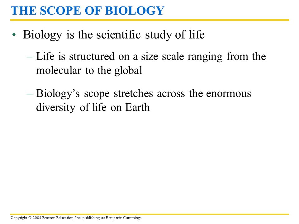 Copyright © 2004 Pearson Education, Inc. publishing as Benjamin Cummings Biology is the scientific study of life THE SCOPE OF BIOLOGY –Life is structu