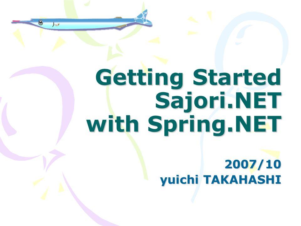 Getting Started Sajori.NET with Spring.NET 2007/10 yuichi TAKAHASHI