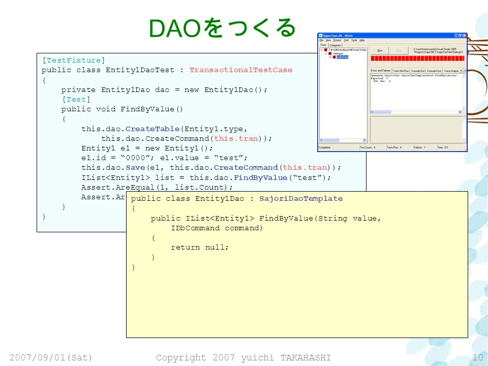 2007/09/01(Sat)Copyright 2007 yuichi TAKAHASHI10 [TestFixture] public class Entity1DaoTest : TransactionalTestCase { private Entity1Dao dao = new Entity1Dao(); [Test] public void FindByValue() { this.dao.CreateTable(Entity1.type, this.dao.CreateCommand(this.tran)); Entity1 e1 = new Entity1(); e1.id = 0000; e1.value = test; this.dao.Save(e1, this.dao.CreateCommand(this.tran)); IList list = this.dao.FindByValue(test); Assert.AreEqual(1, list.Count); Assert.AreEqual(0000, list[0].Id); } DAO public class Entity1Dao : SajoriDaoTemplate { public IList FindByValue(String value, IDbCommand command) { return null; }