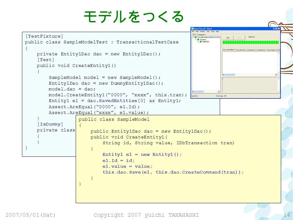 2007/09/01(Sat)Copyright 2007 yuichi TAKAHASHI14 [TestFixture] public class SampleModelTest : TransactionalTestCase { private Entity1Dao dao = new Entity1Dao(); [Test] public void CreateEntity1() { SampleModel model = new SampleModel(); Entity1Dao dao = new DummyEntity1Dao(); model.dao = dao; model.CreateEntity1(0000, xxxx, this.tran); Entity1 e1 = dao.SavedEntities[0] as Entity1; Assert.AreEqual(0000, e1.Id); Assert.AreEqual(xxxx, e1.value); } [IsDummy] private class DummyEntity1Dao : Entity1Dao { } public class SampleModel { public Entity1Dao dao = new Entity1Dao(); public void CreateEntity1( String id, String value, IDbTransaction tran) { } public class SampleModel { public Entity1Dao dao = new Entity1Dao(); public void CreateEntity1( String id, String value, IDbTransaction tran) { Entity1 e1 = new Entity1(); e1.Id = id; e1.value = value; this.dao.Save(e1, this.dao.CreateCommand(tran)); }