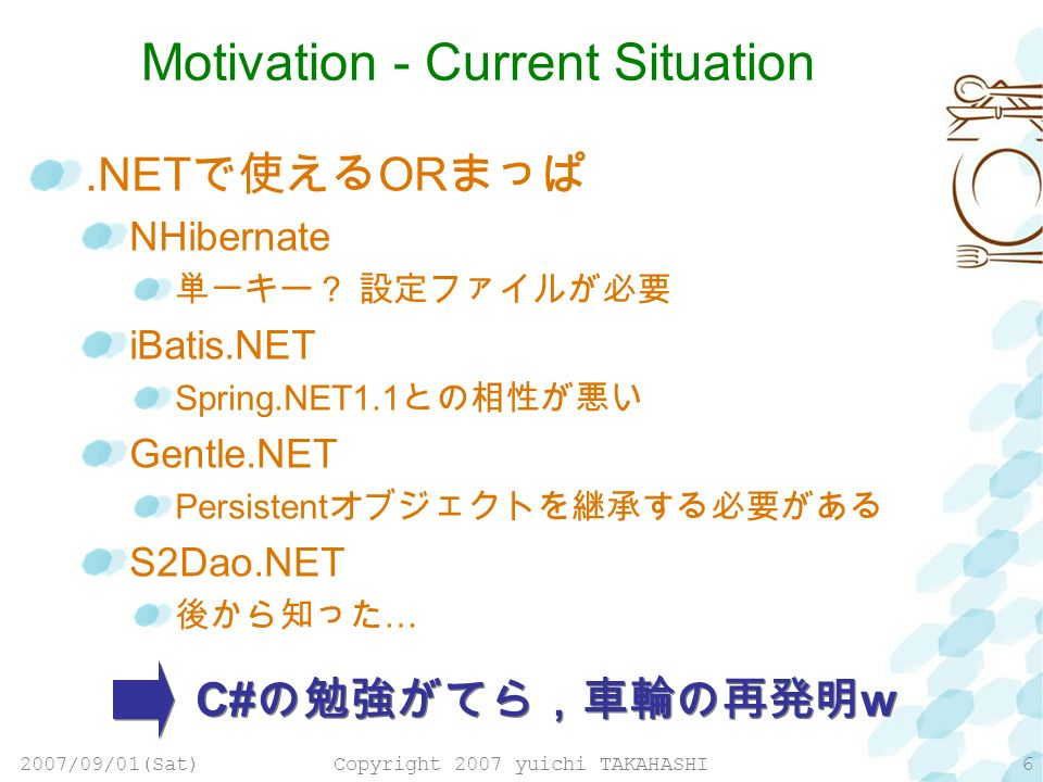 2007/09/01(Sat)Copyright 2007 yuichi TAKAHASHI6 Motivation - Current Situation.NET OR NHibernate iBatis.NET Spring.NET1.1 Gentle.NET Persistent S2Dao.NET … C# w