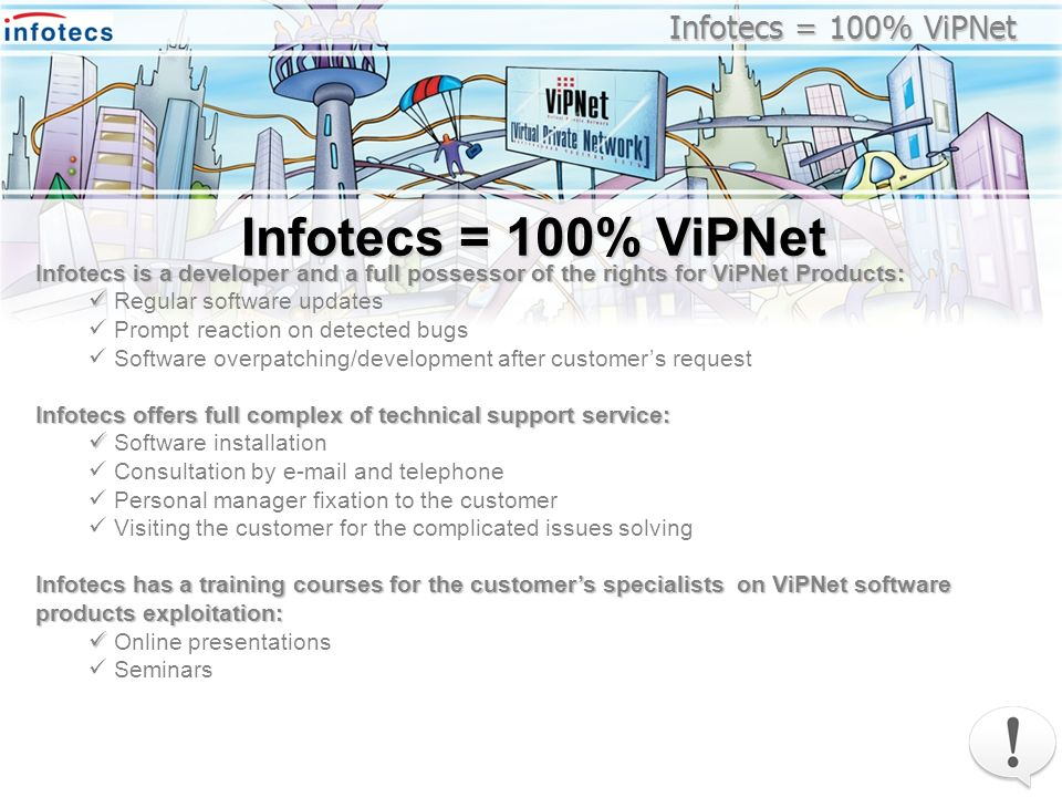 Infotecs = 100% ViPNet Infotecs is a developer and a full possessor of the rights for ViPNet Products: Regular software updates Prompt reaction on detected bugs Software overpatching/development after customers request Infotecs offers full complex of technical support service: Software installation Consultation by  and telephone Personal manager fixation to the customer Visiting the customer for the complicated issues solving Infotecs has a training courses for the customers specialists on ViPNet software products exploitation: Online presentations Seminars