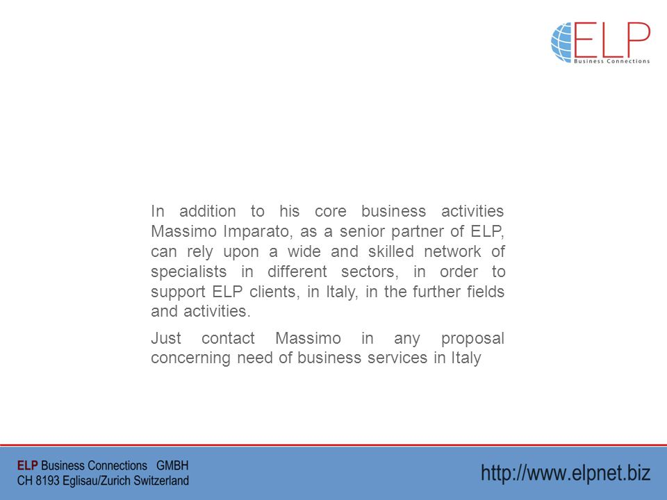 In addition to his core business activities Massimo Imparato, as a senior partner of ELP, can rely upon a wide and skilled network of specialists in different sectors, in order to support ELP clients, in Italy, in the further fields and activities.