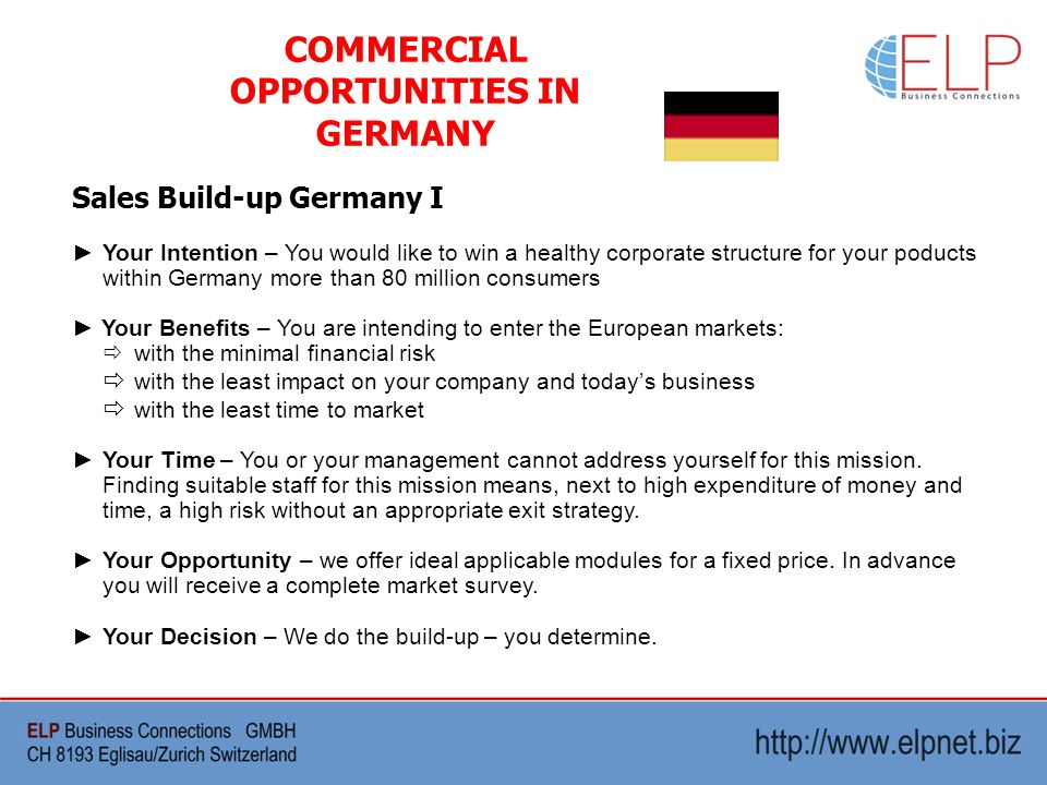 Sales Build-up Germany I COMMERCIAL OPPORTUNITIES IN GERMANY Your Intention – You would like to win a healthy corporate structure for your poducts within Germany more than 80 million consumers Your Benefits – You are intending to enter the European markets: with the minimal financial risk with the least impact on your company and todays business with the least time to market Your Time – You or your management cannot address yourself for this mission.
