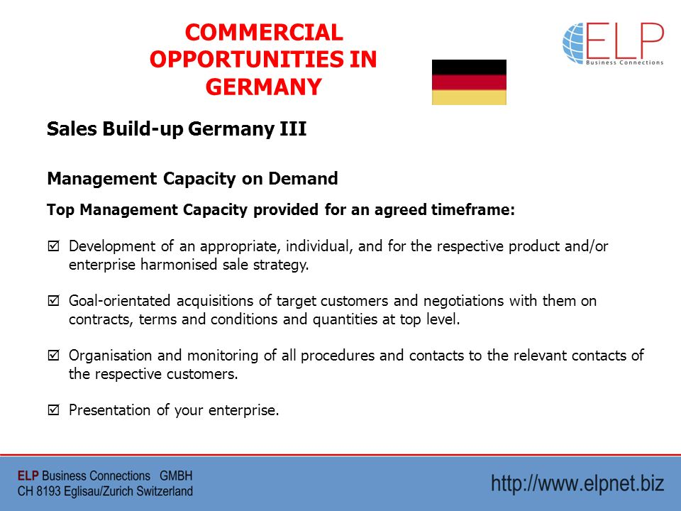 Sales Build-up Germany III COMMERCIAL OPPORTUNITIES IN GERMANY Management Capacity on Demand Top Management Capacity provided for an agreed timeframe: Development of an appropriate, individual, and for the respective product and/or enterprise harmonised sale strategy.