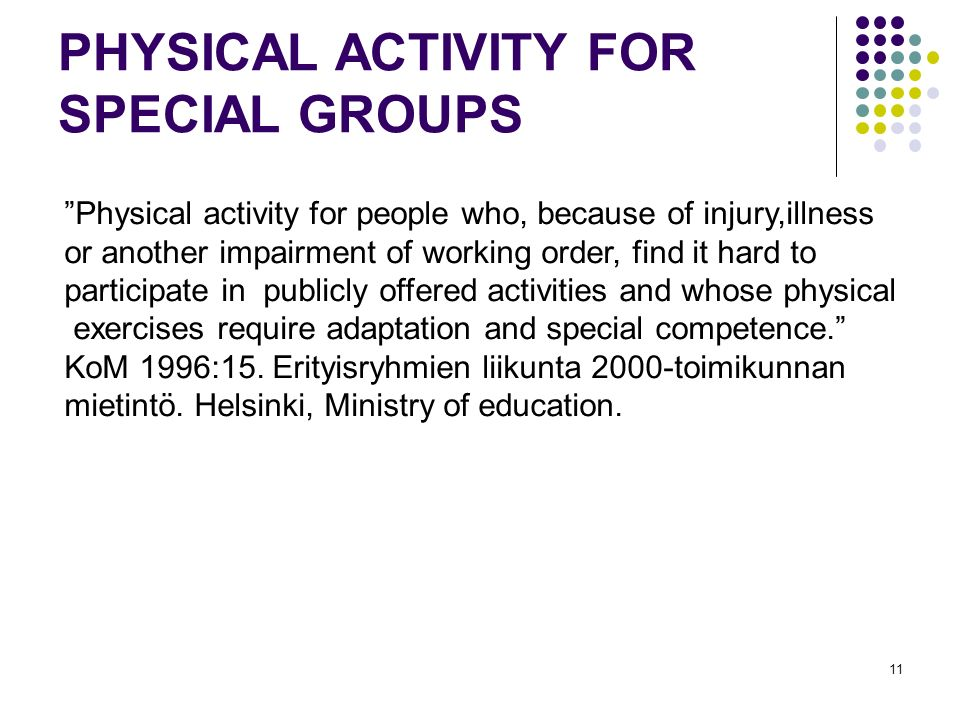11 PHYSICAL ACTIVITY FOR SPECIAL GROUPS Physical activity for people who, because of injury,illness or another impairment of working order, find it hard to participate in publicly offered activities and whose physical exercises require adaptation and special competence.
